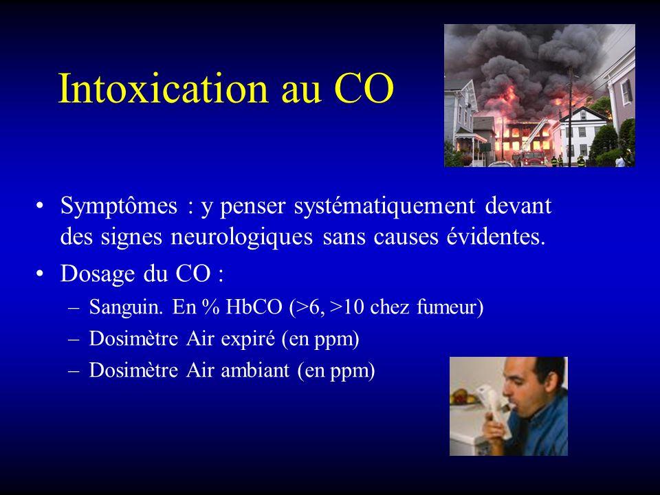 Intoxication au CO Symptômes : y penser systématiquement devant des signes neurologiques sans causes évidentes. Dosage du CO : –Sanguin. En % HbCO (>6