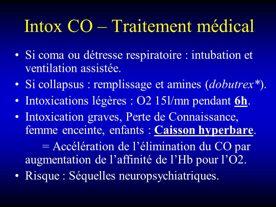 Intox CO – Traitement médical Si coma ou détresse respiratoire : intubation et ventilation assistée. Si collapsus : remplissage et amines (dobutrex*).