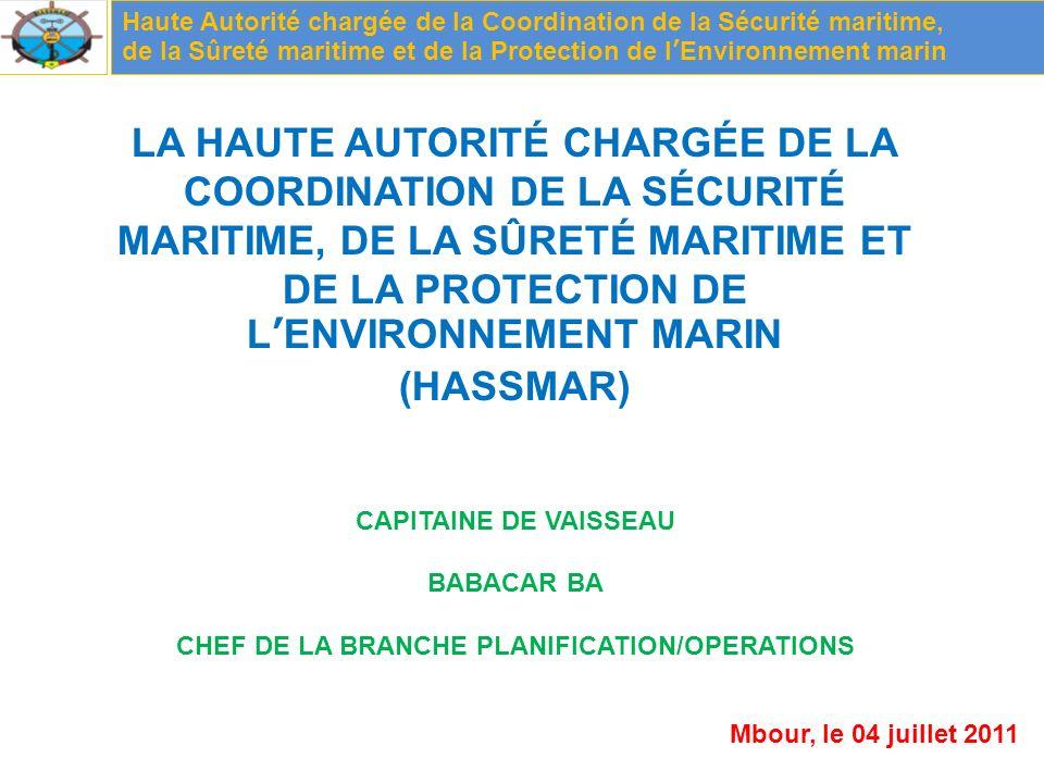 Haute Autorité chargée de la Coordination de la Sécurité maritime, de la Sûreté maritime et de la Protection de lEnvironnement marin LA HAUTE AUTORITÉ CHARGÉE DE LA COORDINATION DE LA SÉCURITÉ MARITIME, DE LA SÛRETÉ MARITIME ET DE LA PROTECTION DE LENVIRONNEMENT MARIN (HASSMAR) CAPITAINE DE VAISSEAU BABACAR BA CHEF DE LA BRANCHE PLANIFICATION/OPERATIONS Mbour, le 04 juillet 2011