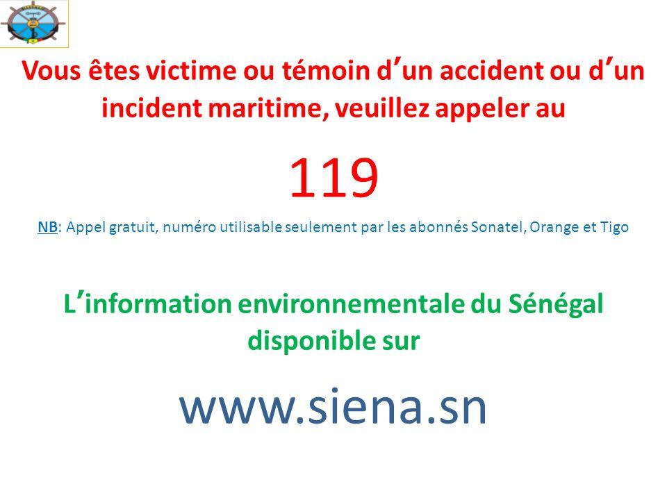 Vous êtes victime ou témoin dun accident ou dun incident maritime, veuillez appeler au 119 NB: Appel gratuit, numéro utilisable seulement par les abonnés Sonatel, Orange et Tigo Linformation environnementale du Sénégal disponible sur www.siena.sn