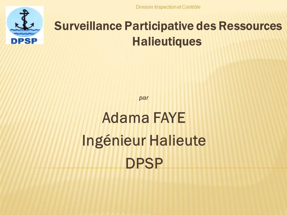 Surveillance Participative des Ressources Halieutiques par Adama FAYE Ingénieur Halieute DPSP Division Inspection et Contrôle