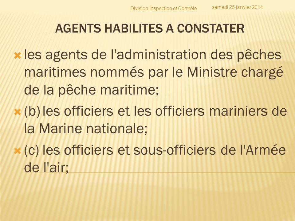 AGENTS HABILITES A CONSTATER les agents de l'administration des pêches maritimes nommés par le Ministre chargé de la pêche maritime; (b)les officiers