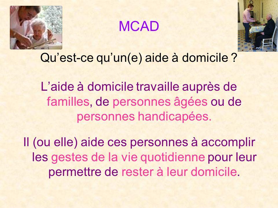 MCAD Quest-ce quun(e) aide à domicile ? Laide à domicile travaille auprès de familles, de personnes âgées ou de personnes handicapées. Il (ou elle) ai