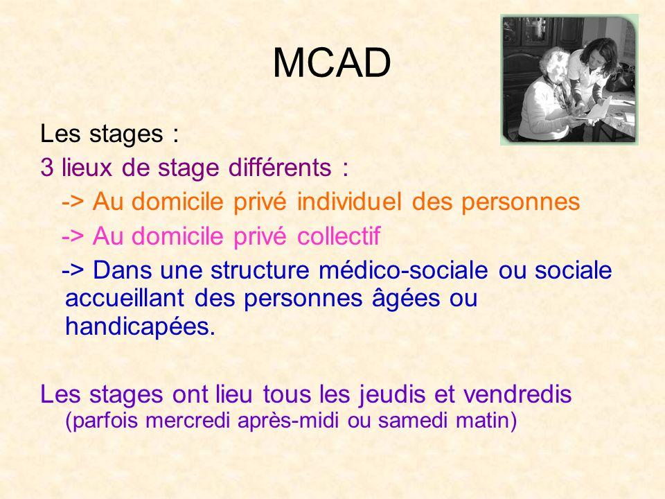 MCAD Les stages : 3 lieux de stage différents : -> Au domicile privé individuel des personnes -> Au domicile privé collectif -> Dans une structure méd