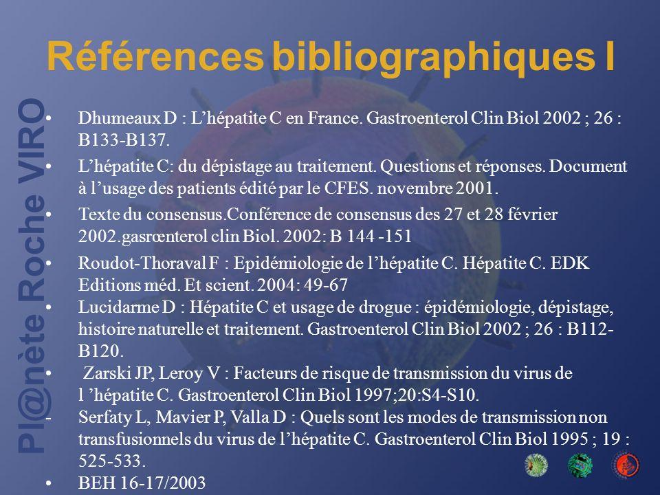 Pl@nète Roche VIRO Références bibliographiques I Dhumeaux D : Lhépatite C en France. Gastroenterol Clin Biol 2002 ; 26 : B133-B137. Lhépatite C: du dé