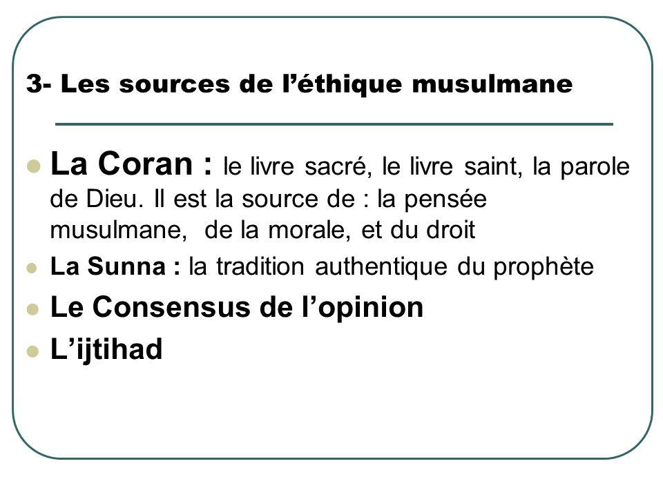 3- Les sources de léthique musulmane La Coran : le livre sacré, le livre saint, la parole de Dieu. Il est la source de : la pensée musulmane, de la mo