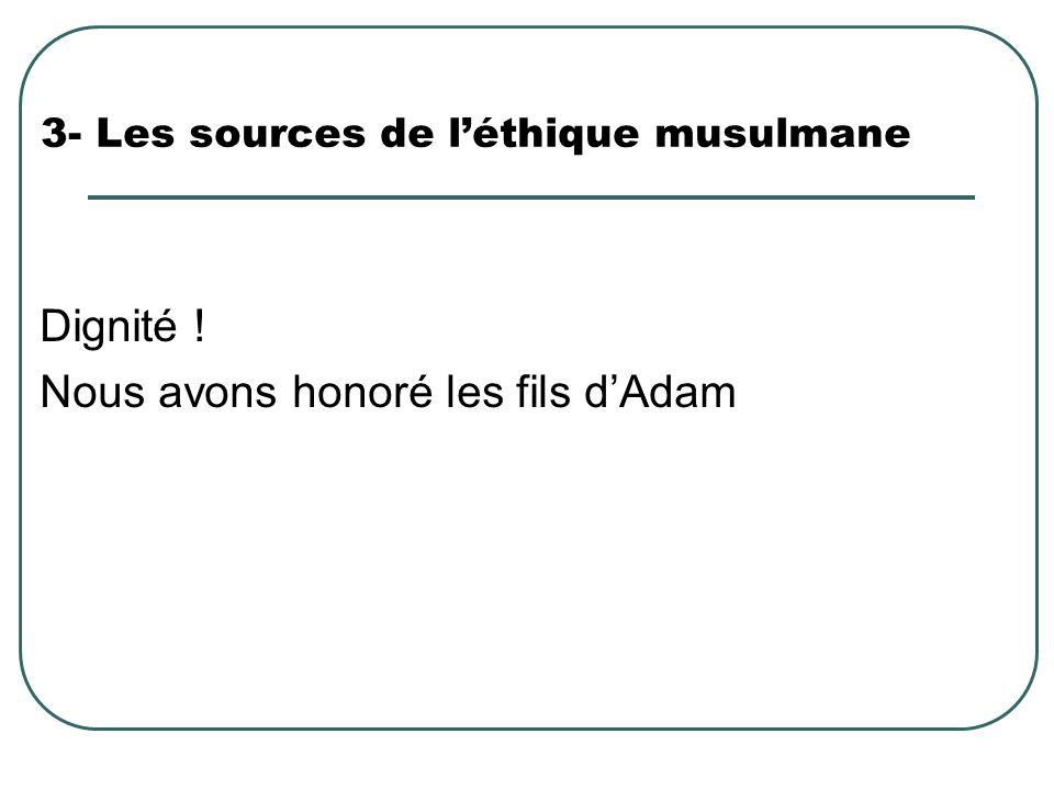 3- Les sources de léthique musulmane Dignité ! Nous avons honoré les fils dAdam