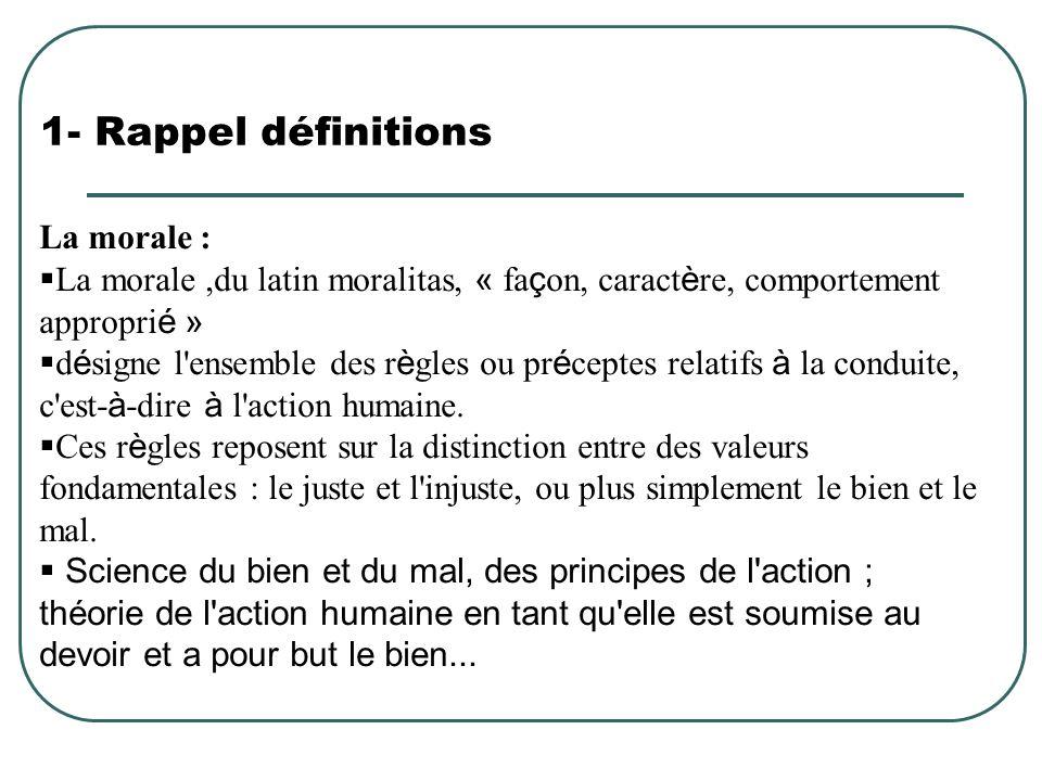 1- Rappel définitions La morale : La morale,du latin moralitas, « fa ç on, caract è re, comportement appropri é » d é signe l'ensemble des r è gles ou