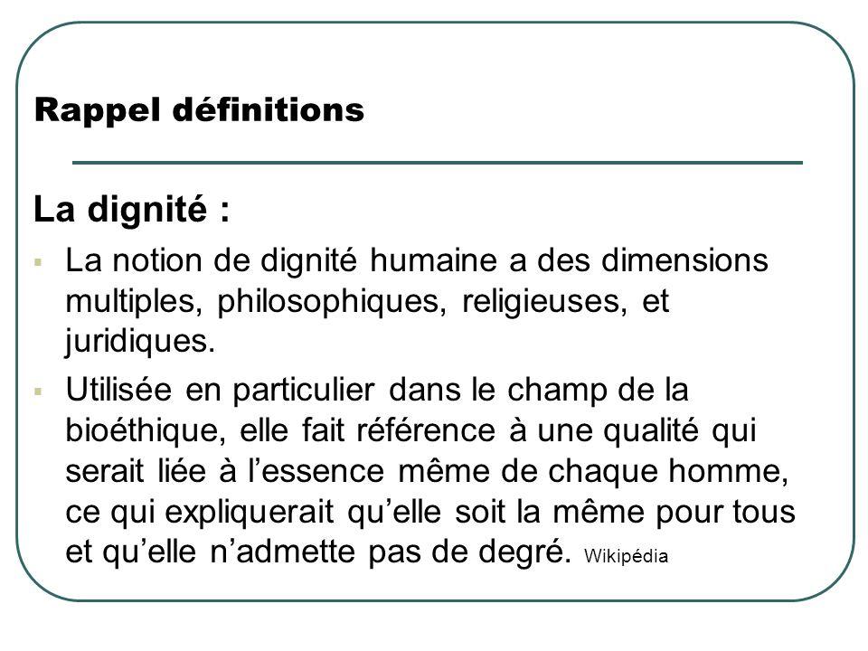 Rappel définitions La dignité : La notion de dignité humaine a des dimensions multiples, philosophiques, religieuses, et juridiques. Utilisée en parti