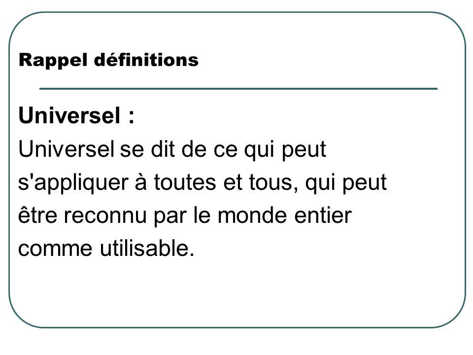 Rappel définitions Universel : Universel se dit de ce qui peut s'appliquer à toutes et tous, qui peut être reconnu par le monde entier comme utilisabl