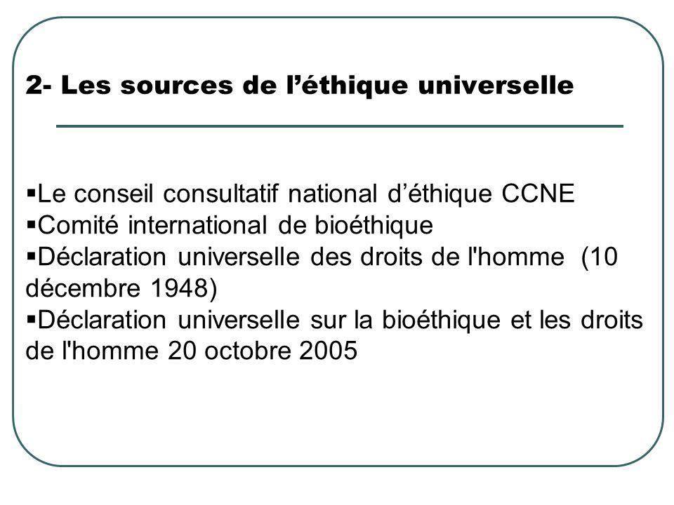 2- Les sources de léthique universelle Le conseil consultatif national déthique CCNE Comité international de bioéthique Déclaration universelle des dr