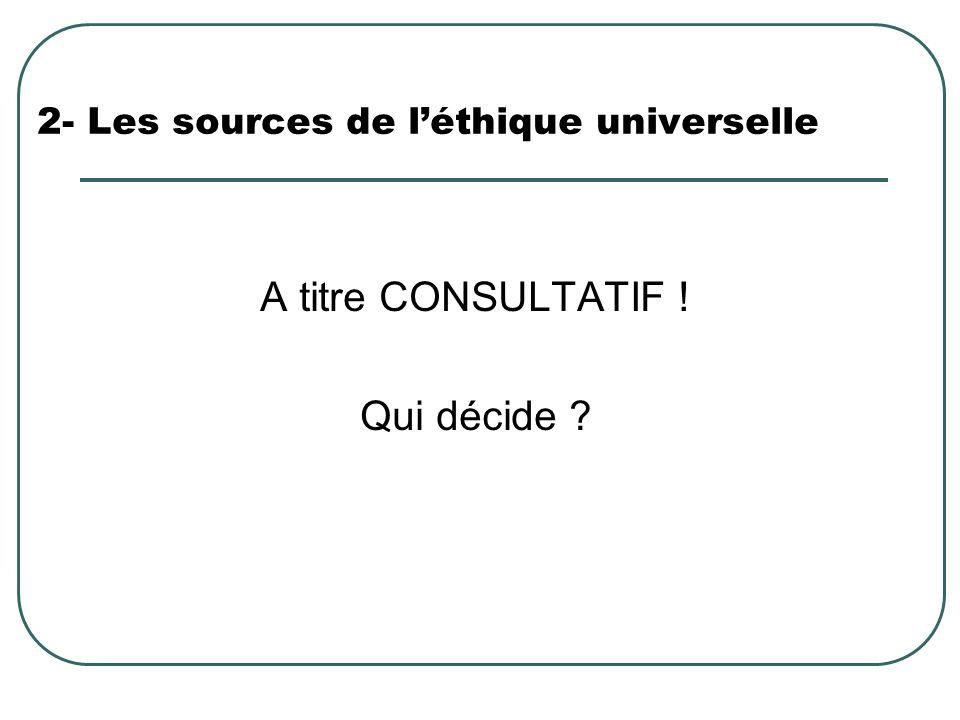2- Les sources de léthique universelle A titre CONSULTATIF ! Qui décide ?