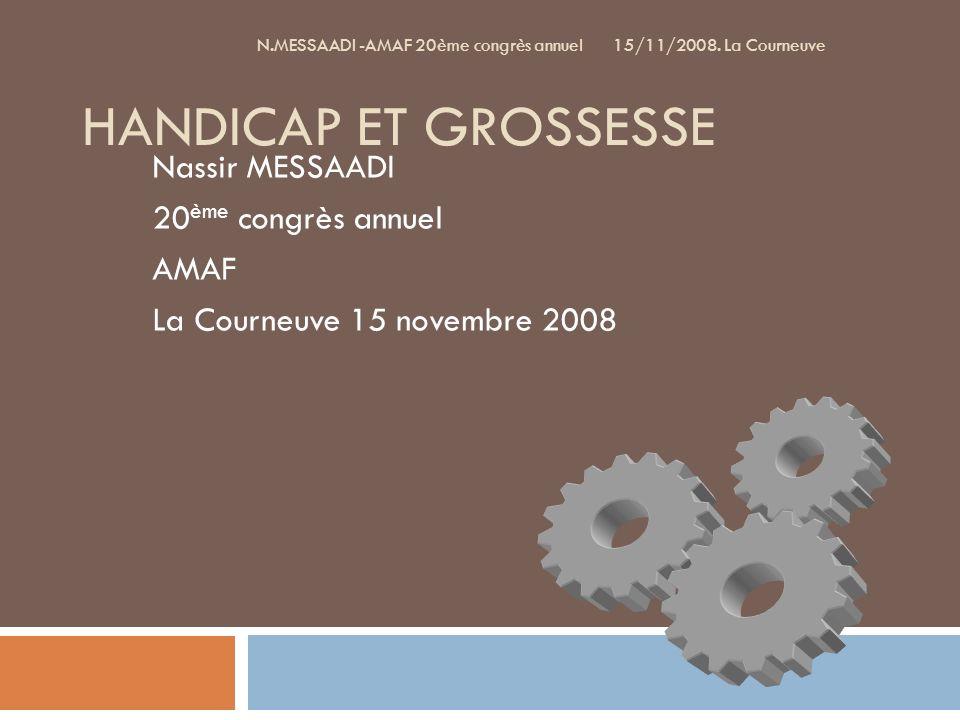 HANDICAP ET GROSSESSE Nassir MESSAADI 20 ème congrès annuel AMAF La Courneuve 15 novembre 2008 N.MESSAADI -AMAF 20ème congrès annuel 15/11/2008.
