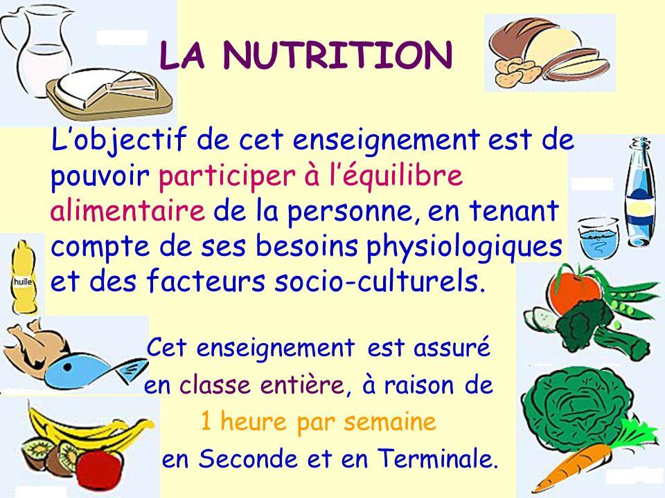 LA NUTRITION Lobjectif de cet enseignement est de pouvoir participer à léquilibre alimentaire de la personne, en tenant compte de ses besoins physiolo