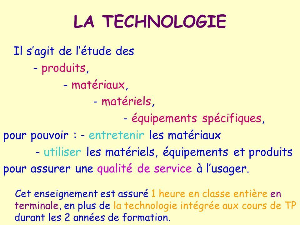 LA TECHNOLOGIE Il sagit de létude des - produits, - matériaux, - matériels, - équipements spécifiques, pour pouvoir : - entretenir les matériaux - uti