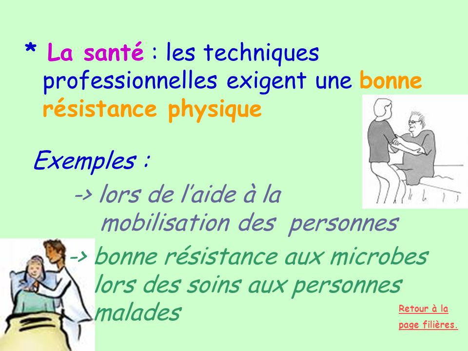 * La santé : les techniques professionnelles exigent une bonne résistance physique Exemples : -> lors de laide à la mobilisation des personnes -> bonn