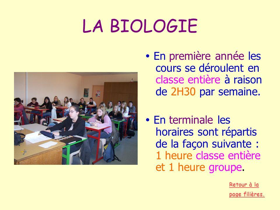 LA BIOLOGIE En première année les cours se déroulent en classe entière à raison de 2H30 par semaine. En terminale les horaires sont répartis de la faç