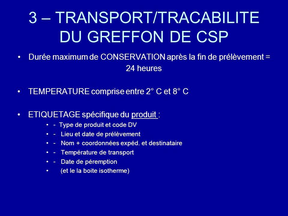3 – TRANSPORT/TRACABILITE DU GREFFON DE CSP Durée maximum de CONSERVATION après la fin de prélèvement = 24 heures TEMPERATURE comprise entre 2° C et 8