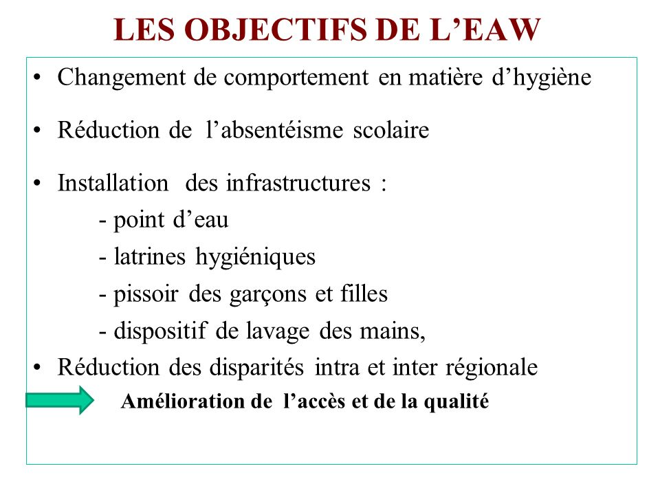 LES OBJECTIFS DE LEAW Changement de comportement en matière dhygiène Réduction de labsentéisme scolaire Installation des infrastructures : - point dea