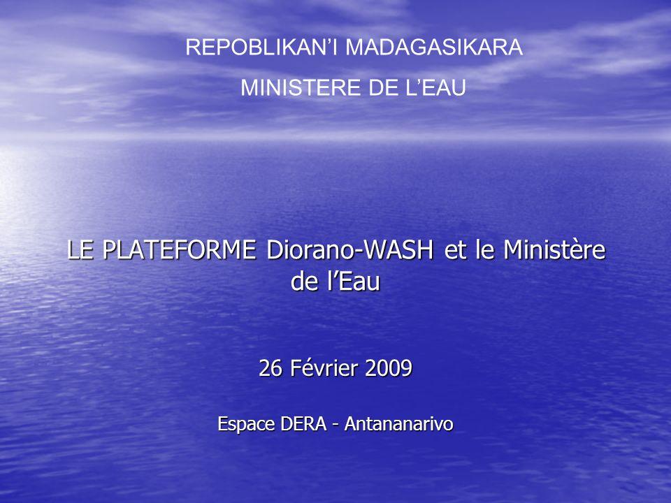 LE PLATEFORME Diorano-WASH et le Ministère de lEau 26 Février 2009 Espace DERA - Antananarivo REPOBLIKANI MADAGASIKARA MINISTERE DE LEAU