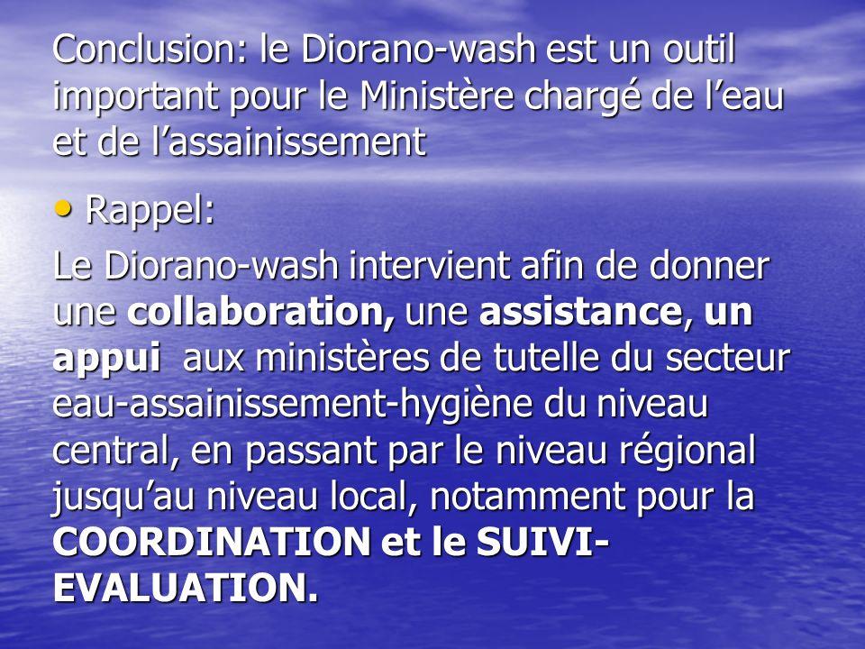 Conclusion: le Diorano-wash est un outil important pour le Ministère chargé de leau et de lassainissement Rappel: Rappel: Le Diorano-wash intervient afin de donner une collaboration, une assistance, un appui aux ministères de tutelle du secteur eau-assainissement-hygiène du niveau central, en passant par le niveau régional jusquau niveau local, notamment pour la COORDINATION et le SUIVI- EVALUATION.
