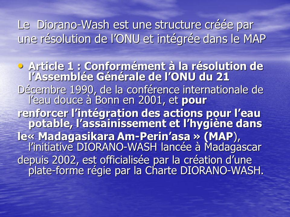 Le Diorano-Wash est une structure créée par une résolution de lONU et intégrée dans le MAP Article 1 : Conformément à la résolution de lAssemblée Générale de lONU du 21 Article 1 : Conformément à la résolution de lAssemblée Générale de lONU du 21 Décembre 1990, de la conférence internationale de leau douce à Bonn en 2001, et pour renforcer lintégration des actions pour leau potable, lassainissement et lhygiène dans le« Madagasikara Am-Perinasa » (MAP), linitiative DIORANO-WASH lancée à Madagascar depuis 2002, est officialisée par la création dune plate-forme régie par la Charte DIORANO-WASH.