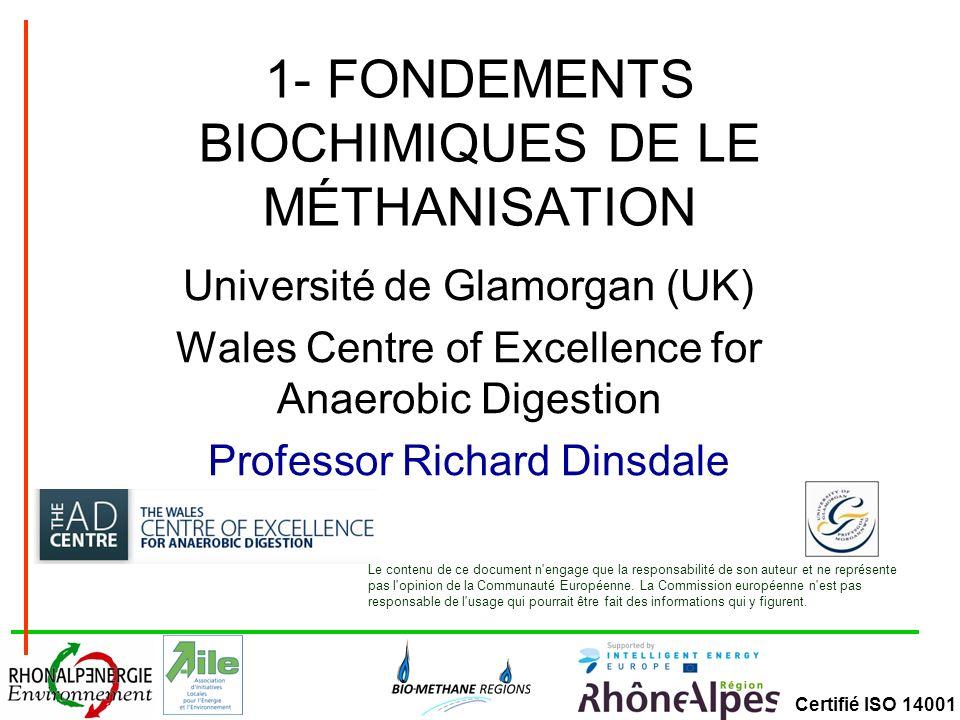 Certifié ISO 14001 1- FONDEMENTS BIOCHIMIQUES DE LE MÉTHANISATION Université de Glamorgan (UK) Wales Centre of Excellence for Anaerobic Digestion Prof