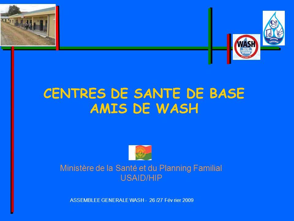 ASSEMBLEE GENERALE WASH - 26 /27 Fév rier 2009 CENTRES DE SANTE DE BASE AMIS DE WASH Ministère de la Santé et du Planning Familial USAID/HIP