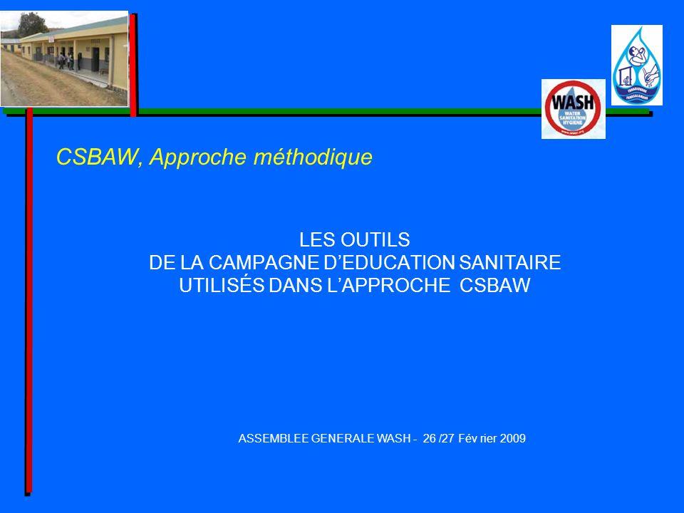 LES OUTILS DE LA CAMPAGNE DEDUCATION SANITAIRE UTILISÉS DANS LAPPROCHE CSBAW ASSEMBLEE GENERALE WASH - 26 /27 Fév rier 2009 CSBAW, Approche méthodique