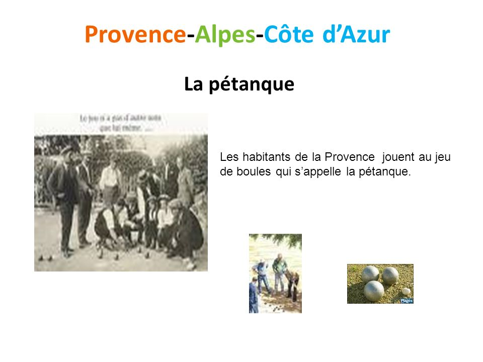 Provence-Alpes-Côte dAzur La pétanque Les habitants de la Provence jouent au jeu de boules qui sappelle la pétanque.