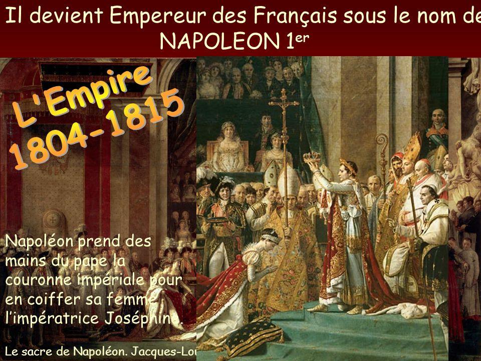 Il devient Empereur des Français sous le nom de NAPOLEON 1 er Le sacre de Napoléon. Jacques-Louis David. Napoléon prend des mains du pape la couronne