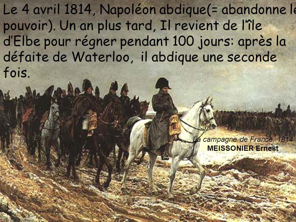 La campagne de France, 1814 MEISSONIER Ernest Le 4 avril 1814, Napoléon abdique(= abandonne le pouvoir). Un an plus tard, Il revient de lîle dElbe pou