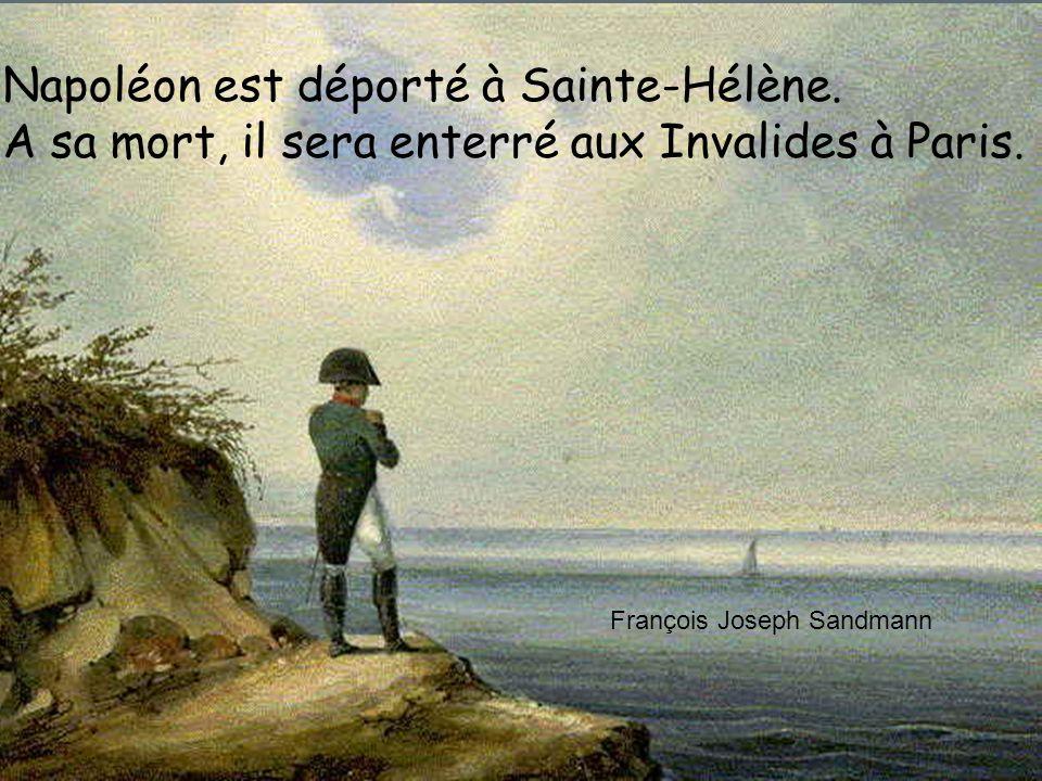 Napoléon est déporté à Sainte-Hélène. A sa mort, il sera enterré aux Invalides à Paris. François Joseph Sandmann