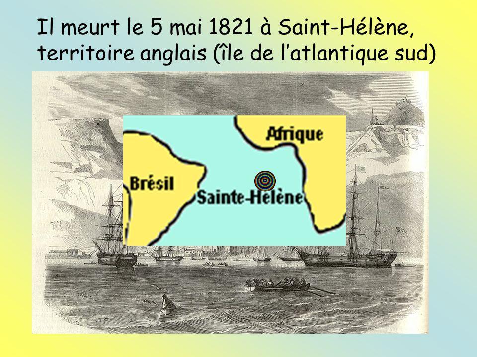 Il meurt le 5 mai 1821 à Saint-Hélène, territoire anglais (île de latlantique sud)