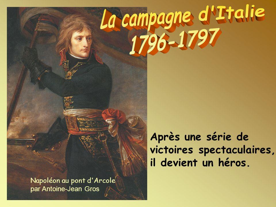 Napoléon au pont d'Arcole par Antoine-Jean Gros Après une série de victoires spectaculaires, il devient un héros.