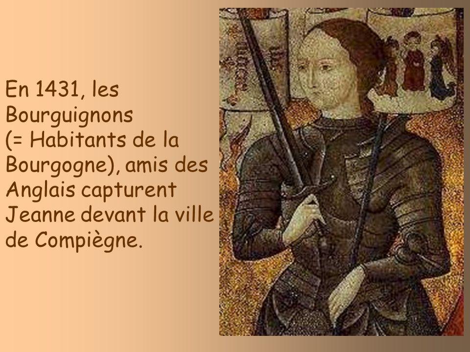 En 1431, les Bourguignons (= Habitants de la Bourgogne), amis des Anglais capturent Jeanne devant la ville de Compiègne.