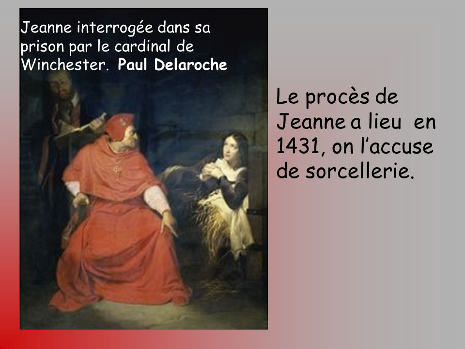 Tour Jeanne d'Arc à Rouen Jeanne interrogée dans sa prison par le cardinal de Winchester. Paul Delaroche Le procès de Jeanne a lieu en 1431, on laccus