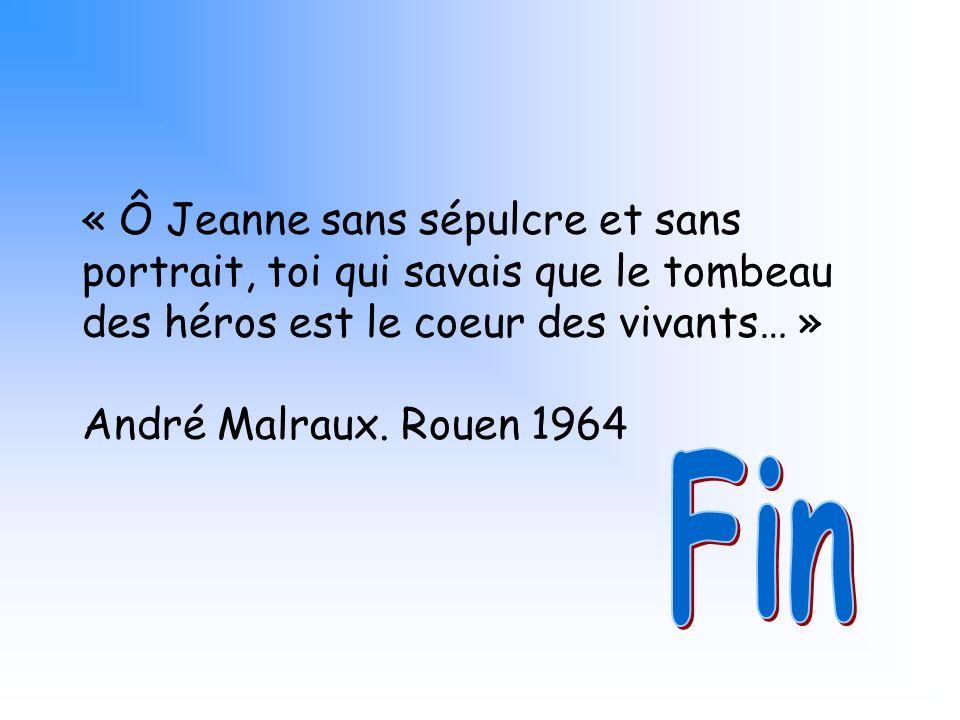 « Ô Jeanne sans sépulcre et sans portrait, toi qui savais que le tombeau des héros est le coeur des vivants… » André Malraux. Rouen 1964