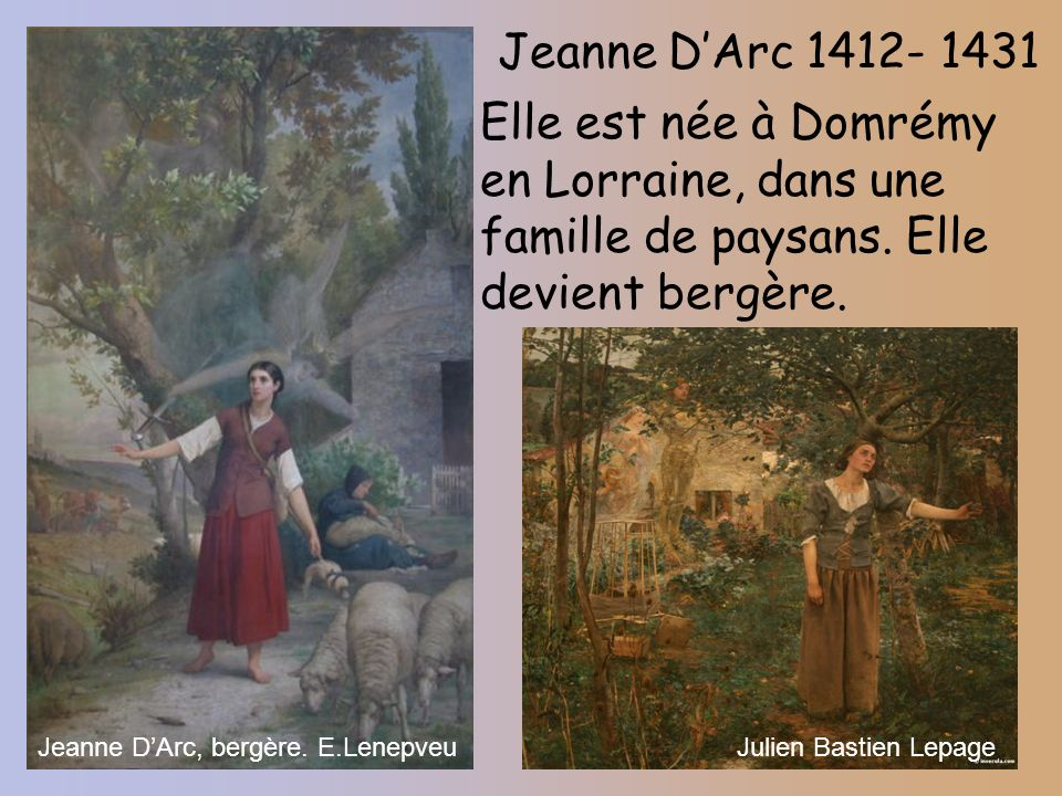 Jeanne DArc 1412- 1431 Elle est née à Domrémy en Lorraine, dans une famille de paysans. Elle devient bergère. Jeanne DArc, bergère. E.LenepveuJulien B