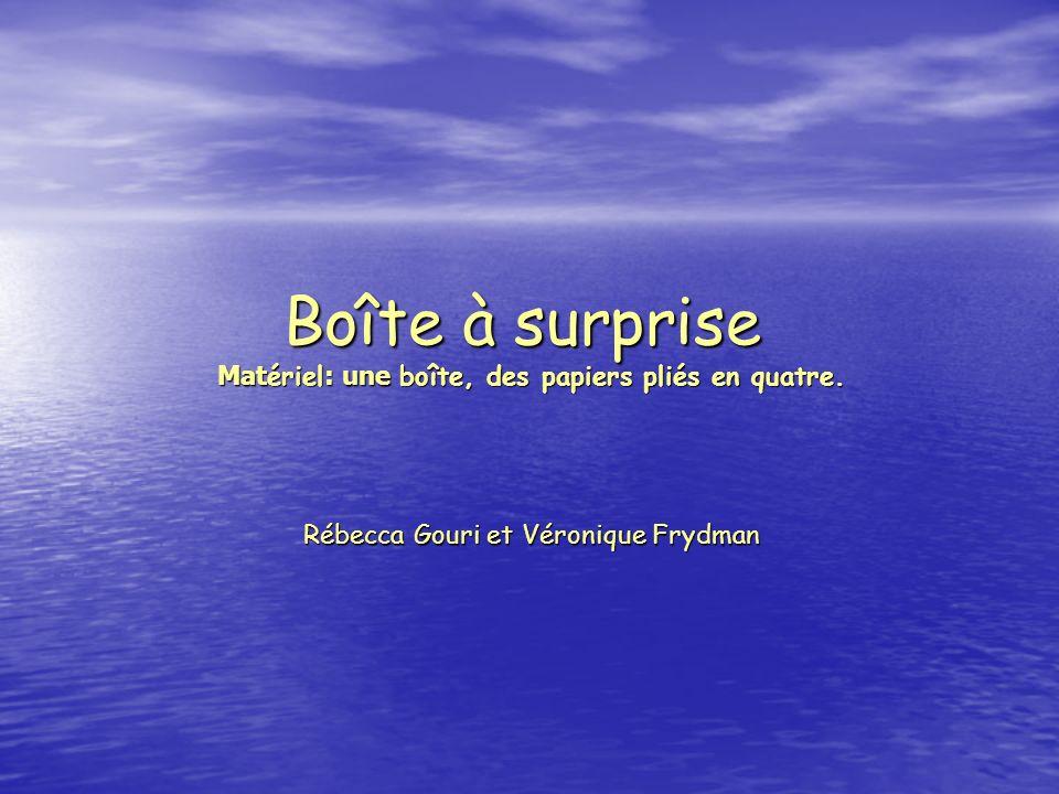 Boîte à surprise Mat ériel : une boîte, des papiers pliés en quatre. Rébecca Gouri et Véronique Frydman