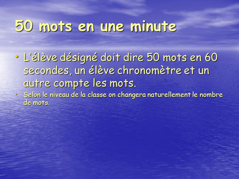 50 mots en une minute Lélève désigné doit dire 50 mots en 60 secondes, un élève chronomètre et un autre compte les mots.