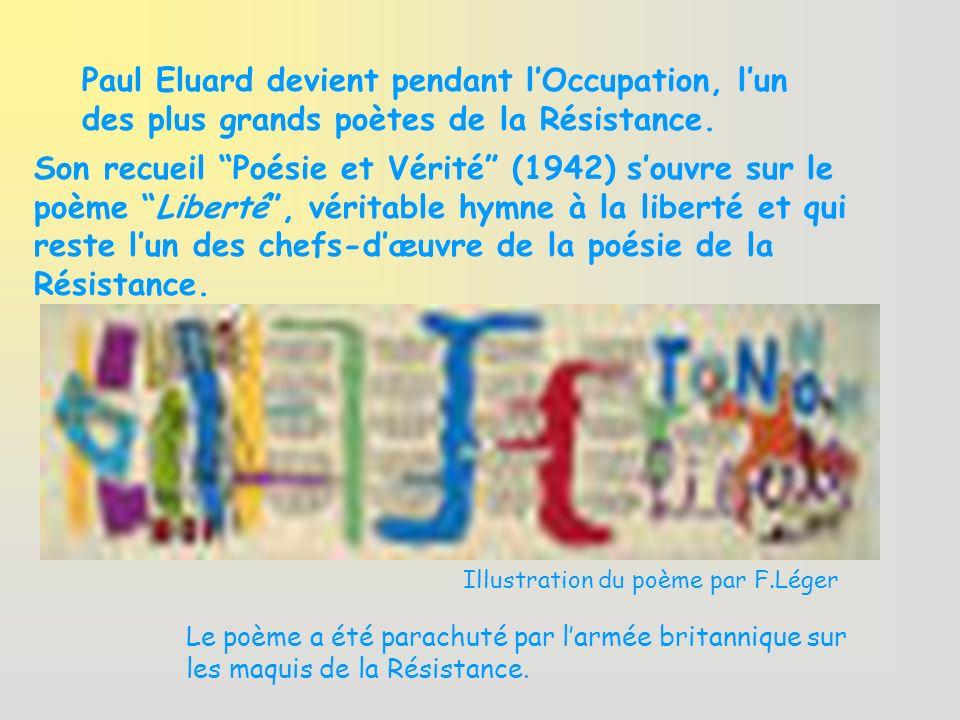 Paul Eluard devient pendant lOccupation, lun des plus grands poètes de la Résistance. Son recueil Poésie et Vérité (1942) souvre sur le poème Liberté,