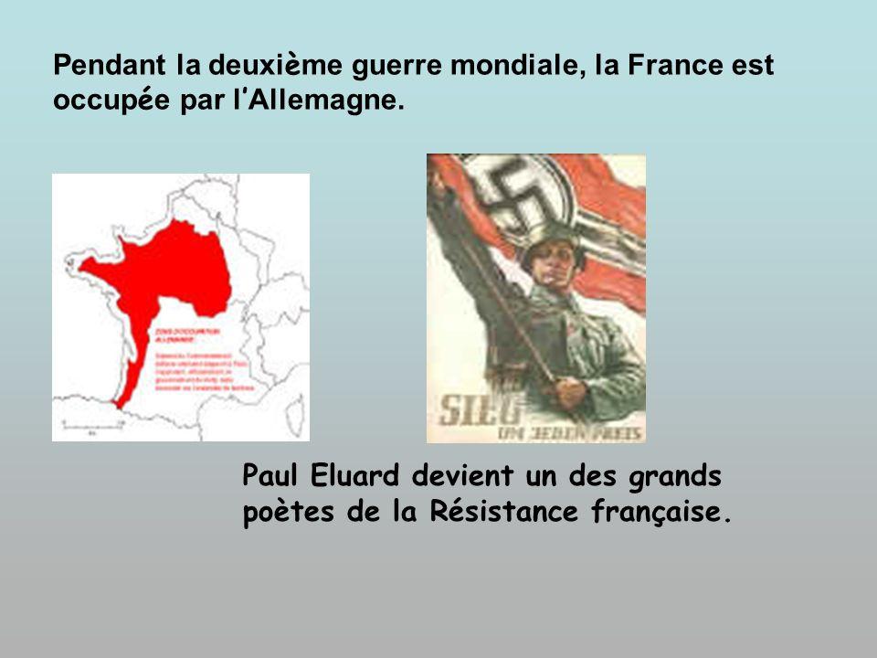 Pendant la deuxi è me guerre mondiale, la France est occup é e par l Allemagne. Paul Eluard devient un des grands poètes de la Résistance française.
