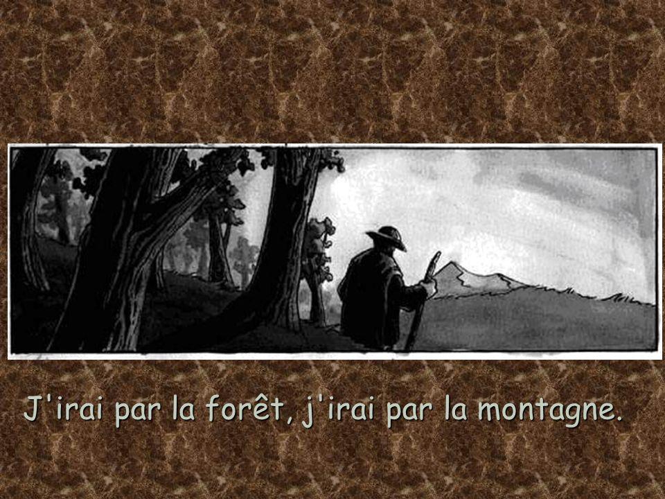 J'irai par la forêt, j'irai par la montagne.