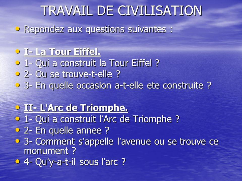 TRAVAIL DE CIVILISATION Repondez aux questions suivantes : Repondez aux questions suivantes : I- La Tour Eiffel. I- La Tour Eiffel. 1- Qui a construit