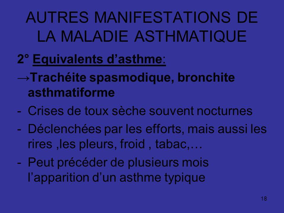 18 AUTRES MANIFESTATIONS DE LA MALADIE ASTHMATIQUE 2° Equivalents dasthme: Trachéite spasmodique, bronchite asthmatiforme -Crises de toux sèche souven
