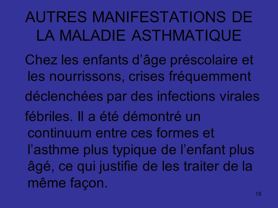 19 AUTRES MANIFESTATIONS DE LA MALADIE ASTHMATIQUE Chez les enfants dâge préscolaire et les nourrissons, crises fréquemment déclenchées par des infect