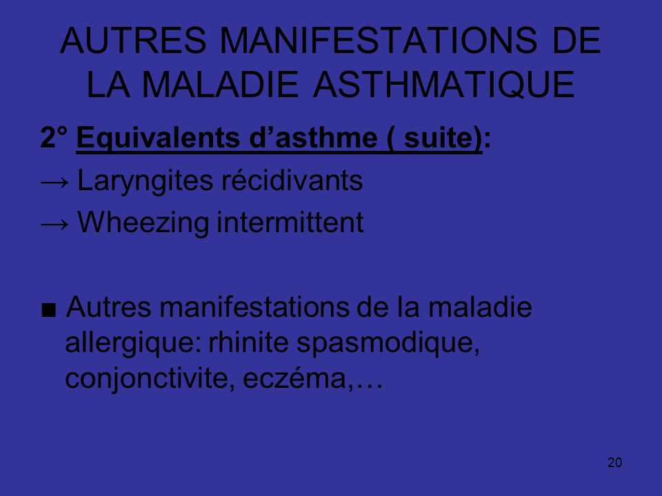20 AUTRES MANIFESTATIONS DE LA MALADIE ASTHMATIQUE 2° Equivalents dasthme ( suite): Laryngites récidivants Wheezing intermittent Autres manifestations