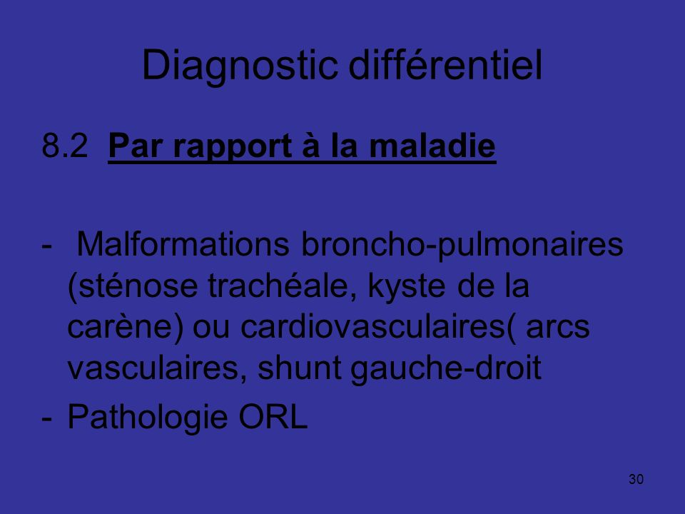 30 Diagnostic différentiel 8.2 Par rapport à la maladie - Malformations broncho-pulmonaires (sténose trachéale, kyste de la carène) ou cardiovasculair