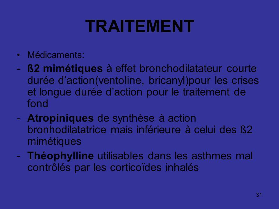 31 TRAITEMENT Médicaments: -ß2 mimétiques à effet bronchodilatateur courte durée daction(ventoline, bricanyl)pour les crises et longue durée daction p